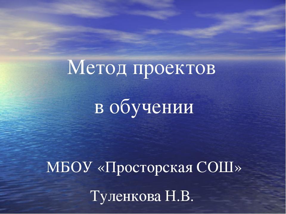 Метод проектов в обучении МБОУ «Просторская СОШ» Туленкова Н.В.