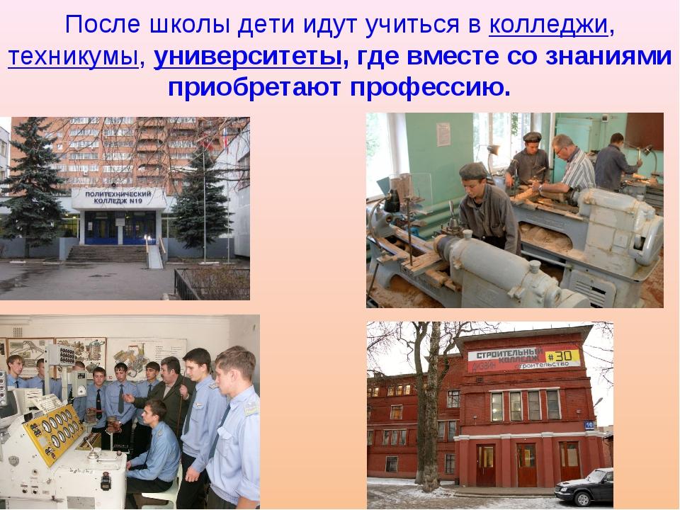 После школы дети идут учиться в колледжи, техникумы, университеты, где вместе...
