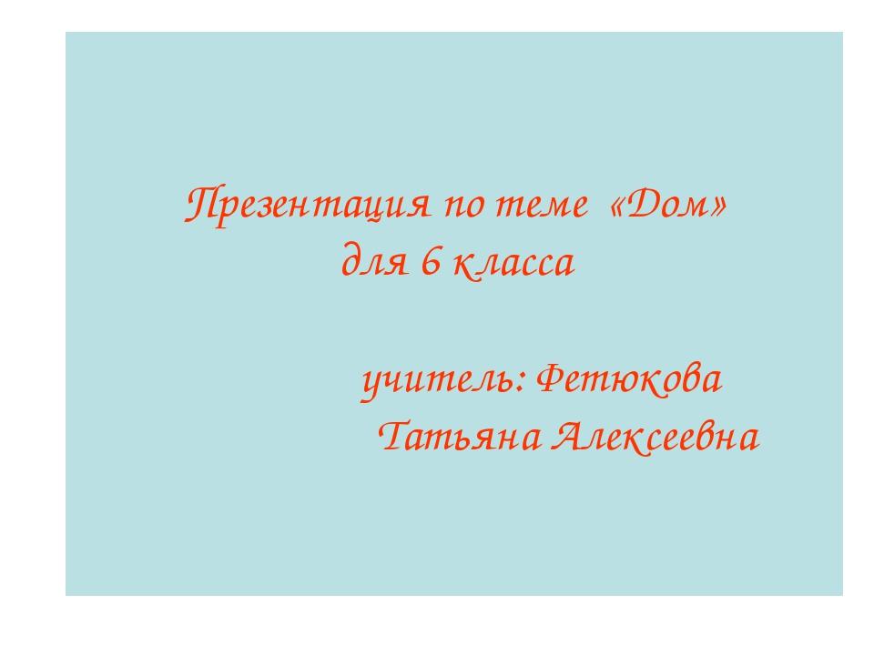 Презентация по теме «Дом» для 6 класса учитель: Фетюкова Татьяна Алексеевна
