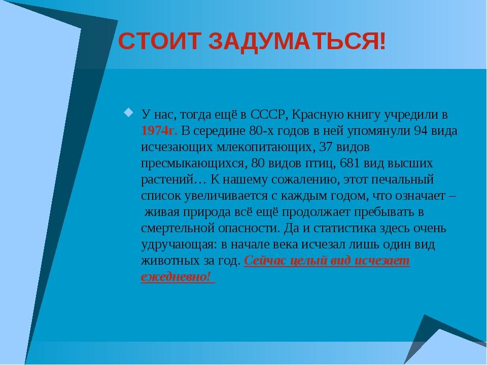 СТОИТ ЗАДУМАТЬСЯ! У нас, тогда ещё в СССР, Красную книгу учредили в 1974г. В...
