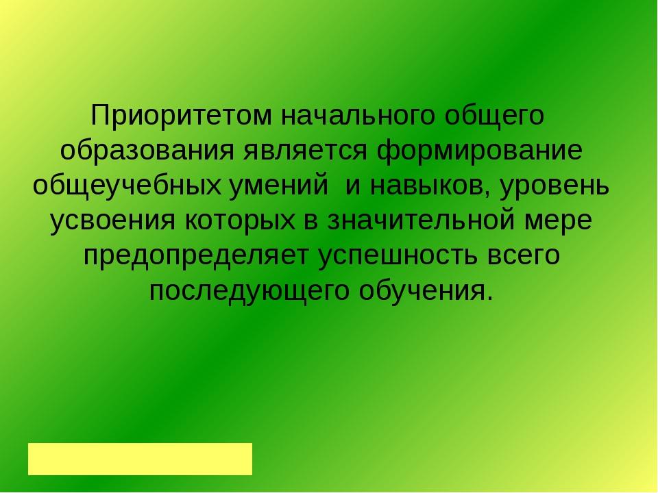 Приоритетом начального общего образования является формирование общеучебных у...
