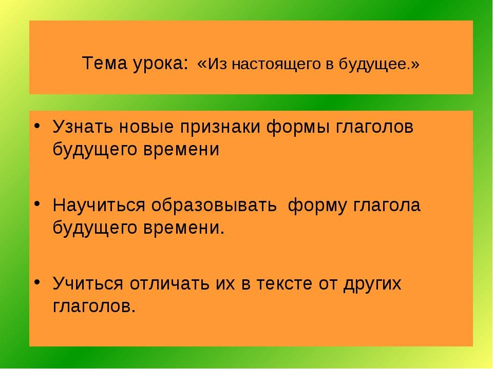 Тема урока: «Из настоящего в будущее.» Узнать новые признаки формы глаголов б...