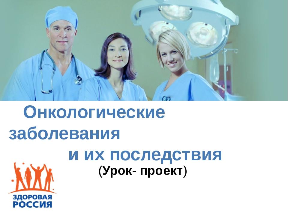 (Урок- проект) Онкологические заболевания и их последствия