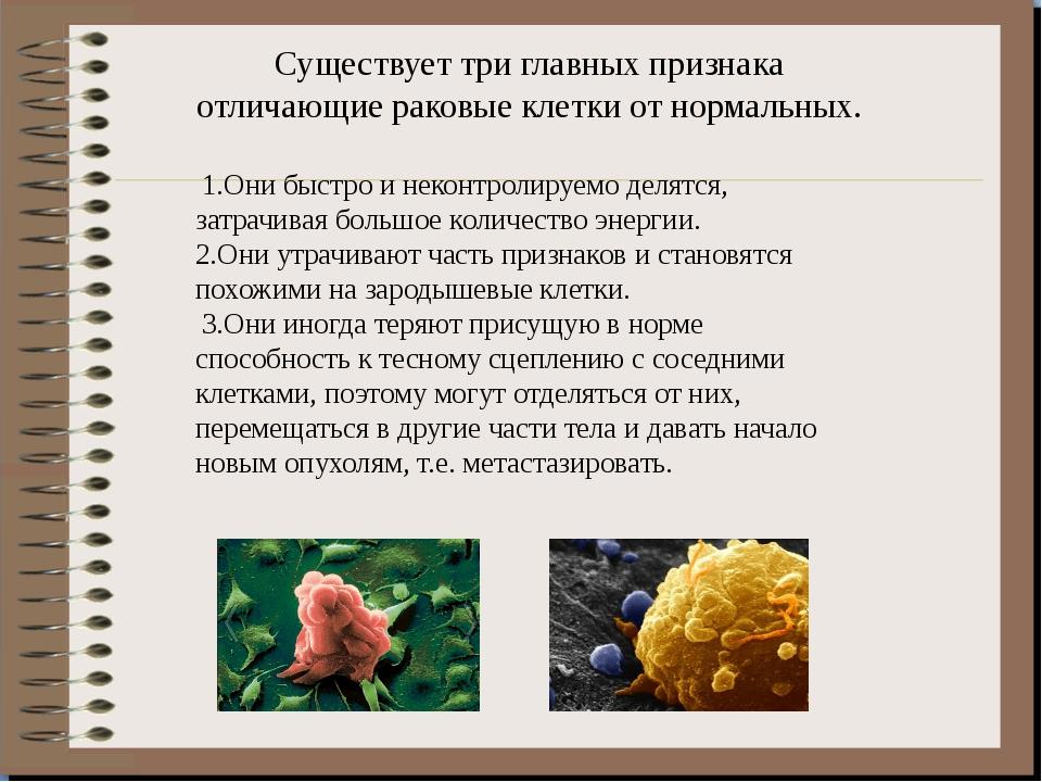 Существует три главных признака отличающие раковые клетки от нормальных. 1.Он...