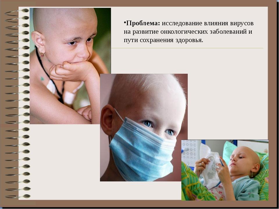 Проблема: исследование влияния вирусов на развитие онкологических заболевани...