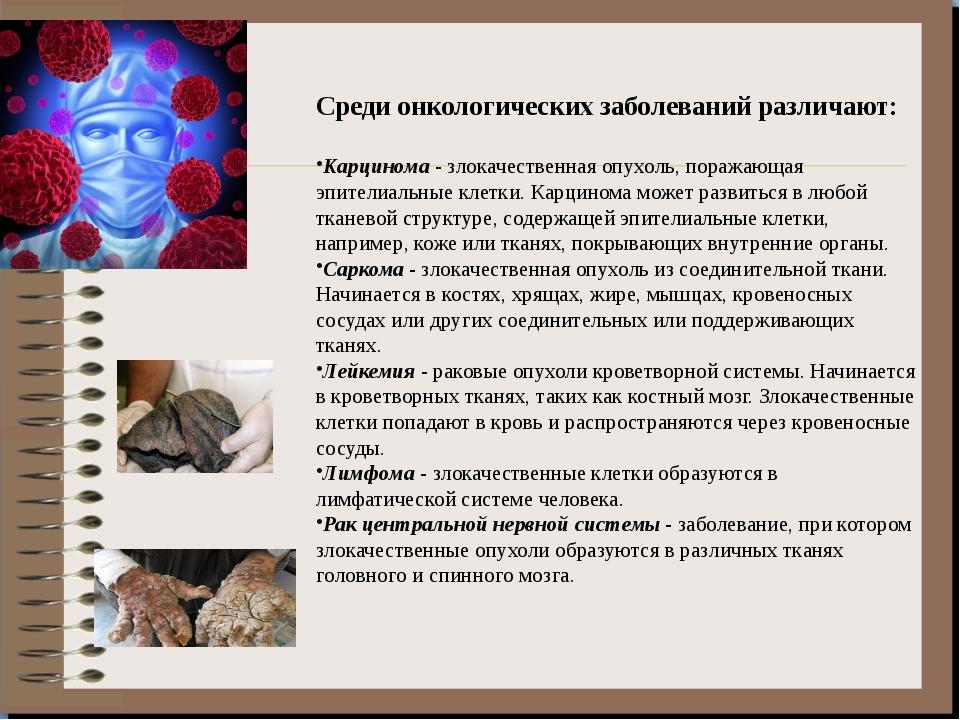 Среди онкологических заболеваний различают: Карцинома - злокачественная опухо...