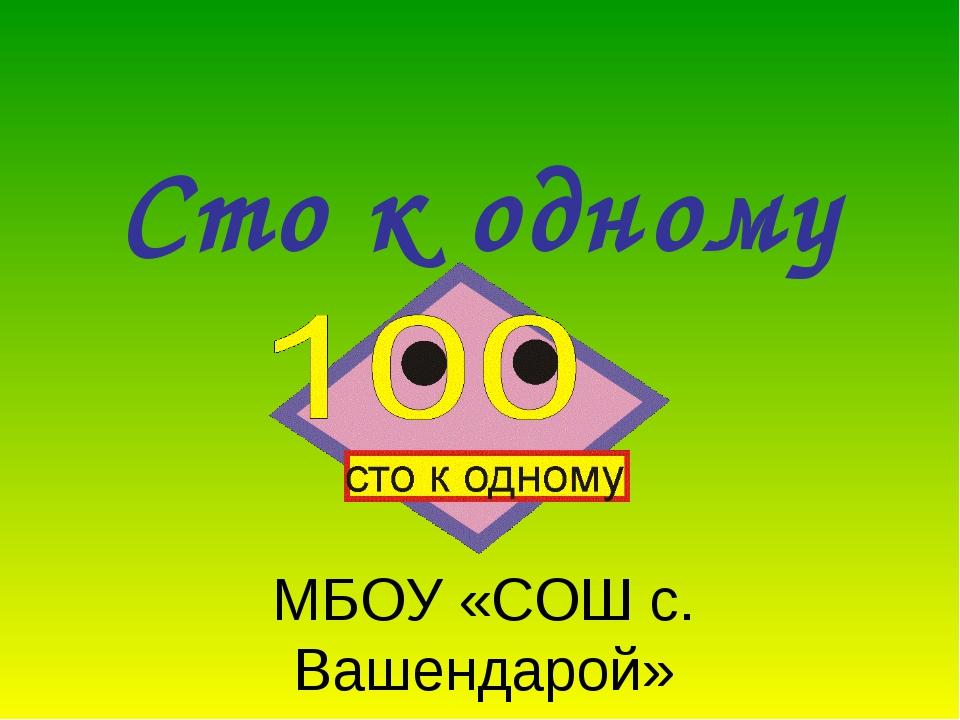 Сто к одному МБОУ «СОШ с. Вашендарой»