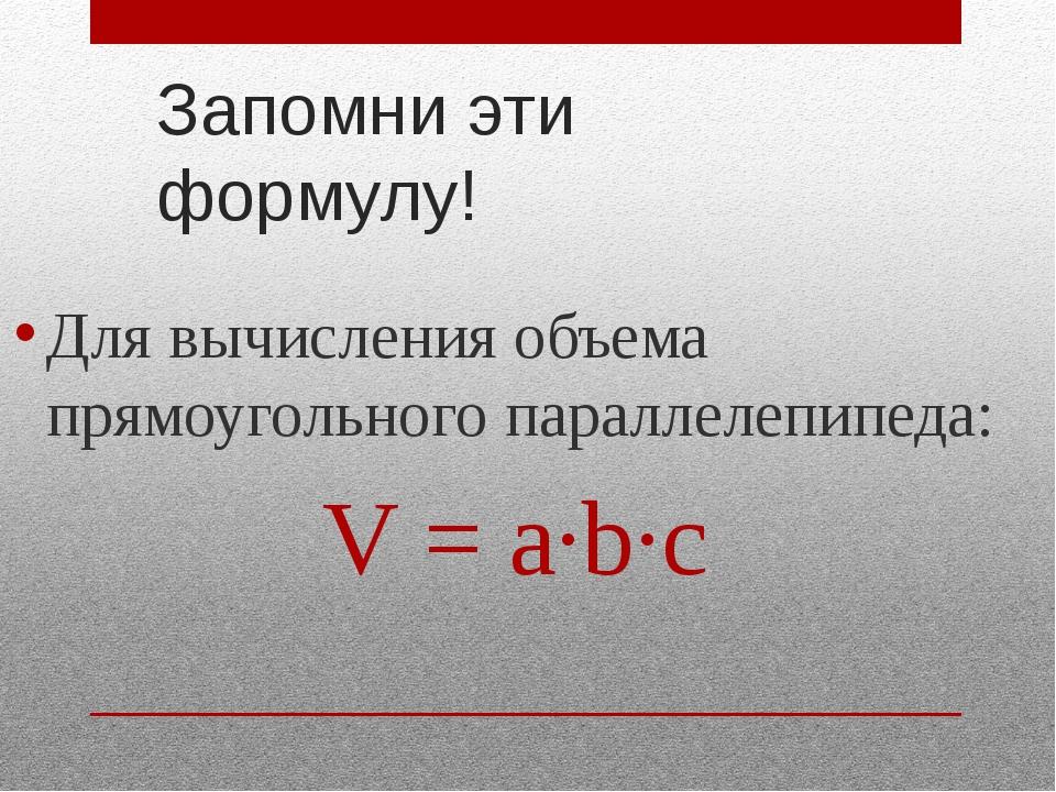 Запомни эти формулу! Для вычисления объема прямоугольного параллелепипеда: V...