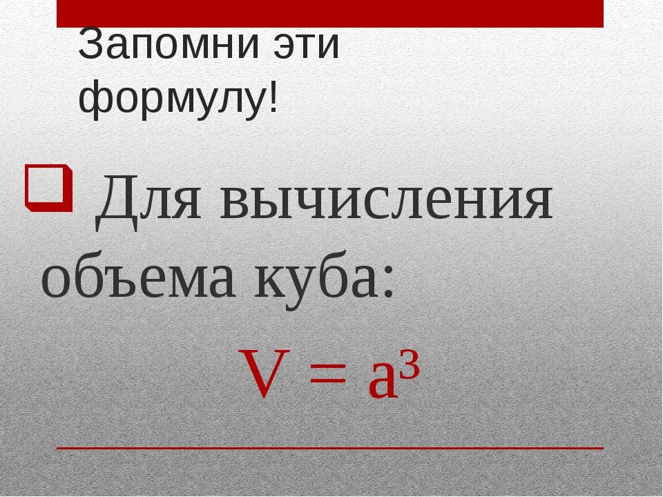 Запомни эти формулу! Для вычисления объема куба: V = a³