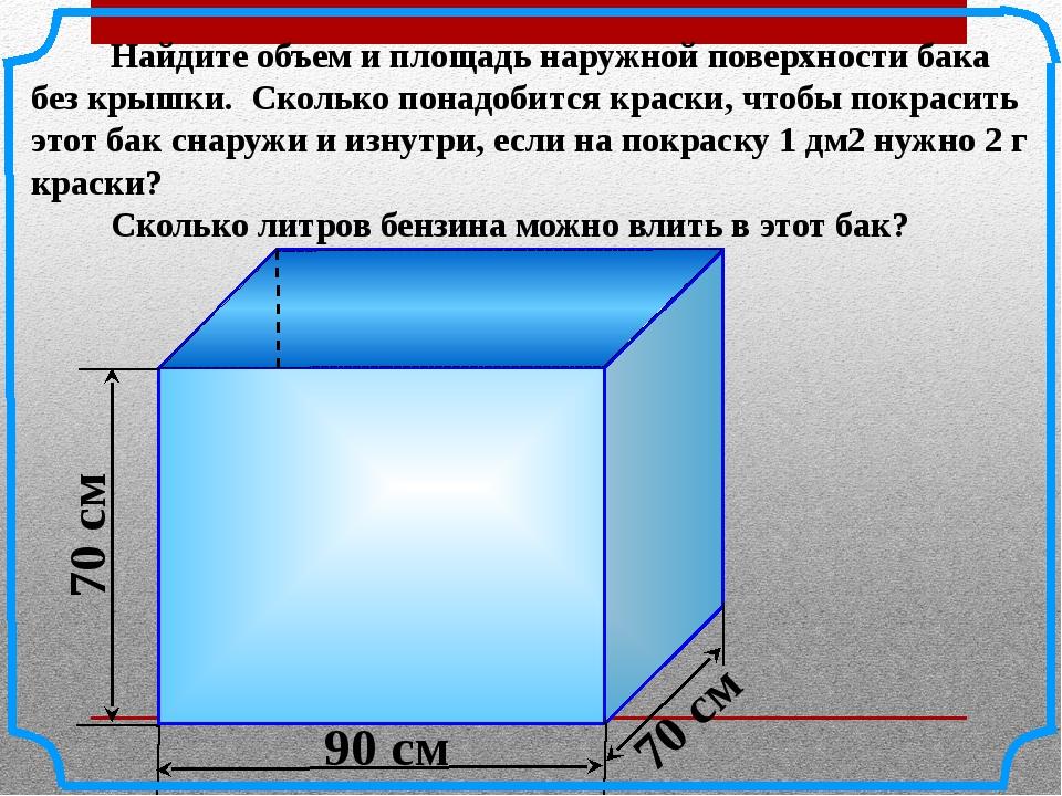 Найдите объем и площадь наружной поверхности бака без крышки. Сколько понадо...