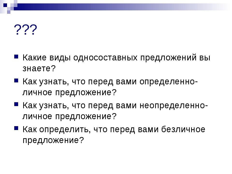 ??? Какие виды односоставных предложений вы знаете? Как узнать, что перед вам...