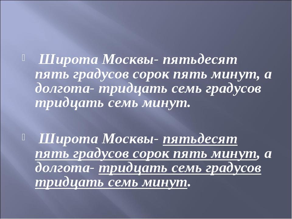 Широта Москвы- пятьдесят пять градусов сорок пять минут, а долгота- тридцать...
