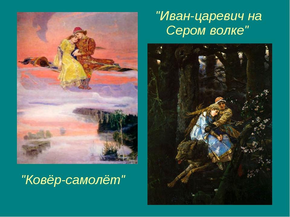 """""""Иван-царевич на Сером волке"""" """"Ковёр-самолёт"""""""
