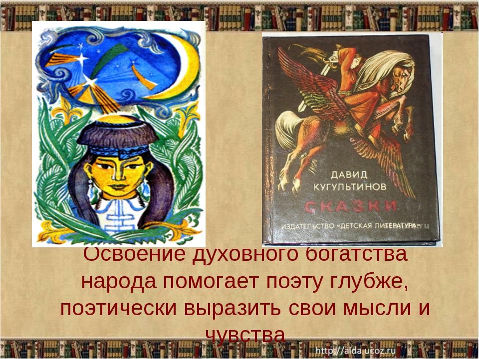 Освоение духовного богатства народа помогает поэту глубже, поэтически выразит...