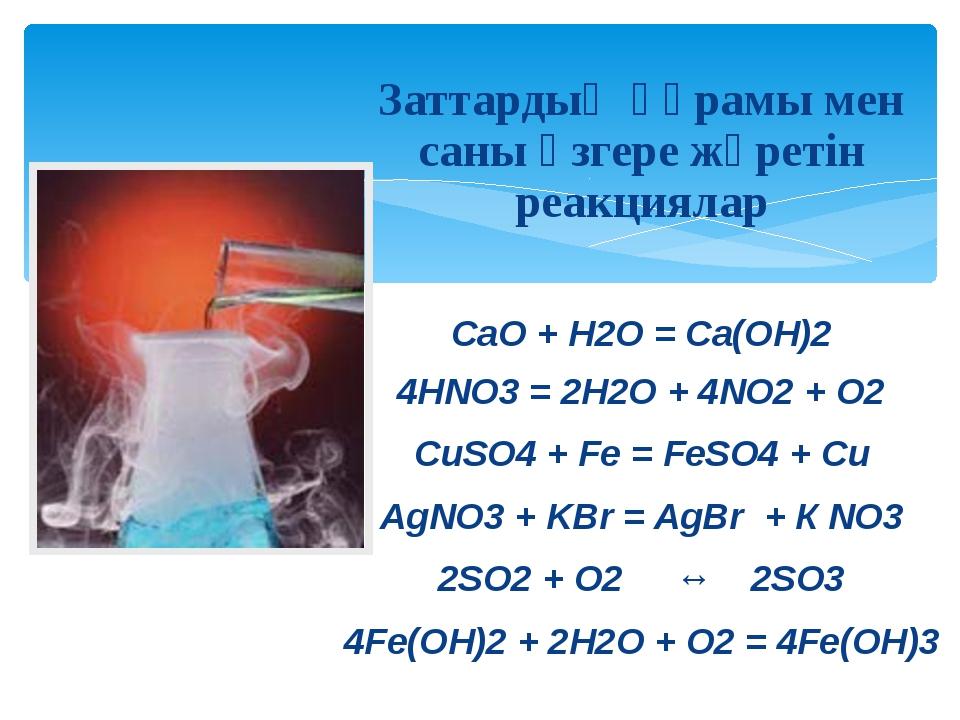 Заттардың құрамы мен саны өзгере жүретін реакциялар CaO + H2O = Ca(OH)2 4HNO...