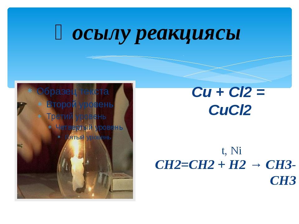 Cu + Cl2 = CuCl2 CH2=CH2 + H2 → CH3-CH3 t, Ni Қосылу реакциясы