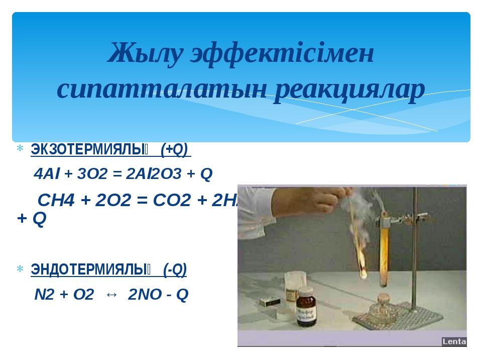 ЭКЗОТЕРМИЯЛЫҚ (+Q) 4Al + 3O2 = 2Al2O3 + Q CH4 + 2O2 = CO2 + 2H2O + Q ЭНДОТЕРМ...