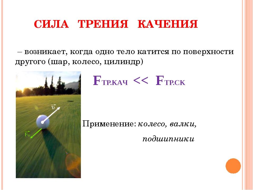 – возникает, когда одно тело катится по поверхности другого (шар, колесо, ци...