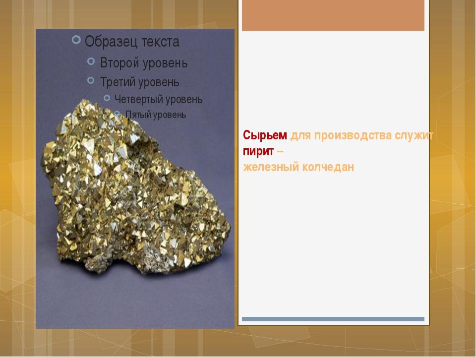 Сырьем для производства служит пирит – железный колчедан