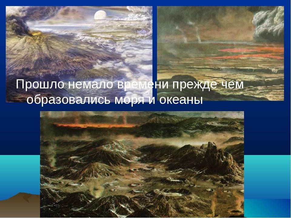 Прошло немало времени прежде чем образовались моря и океаны