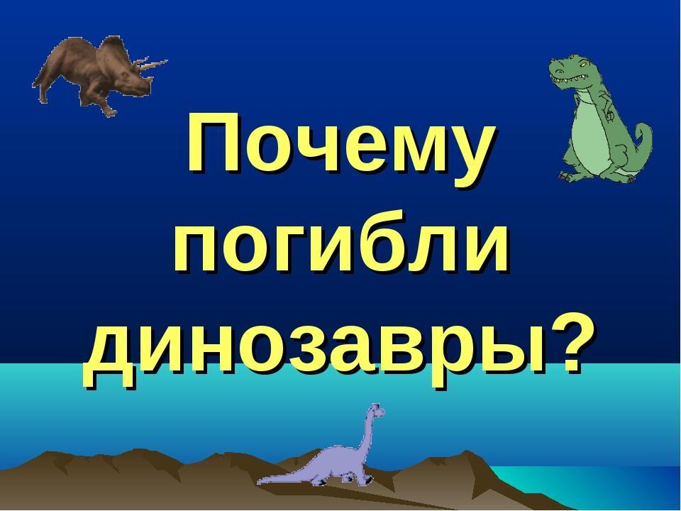 Почему погибли динозавры?