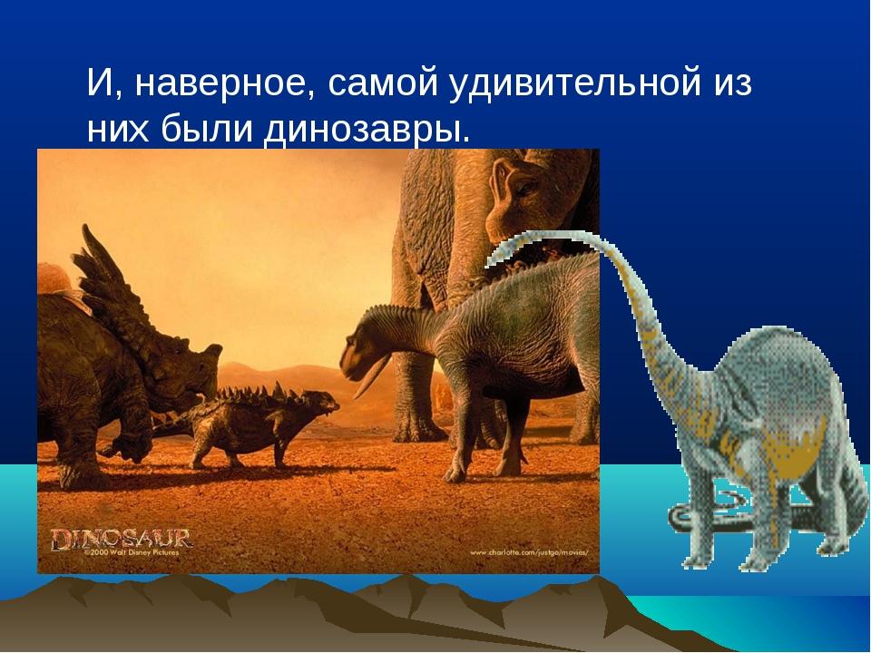 И, наверное, самой удивительной из них были динозавры.