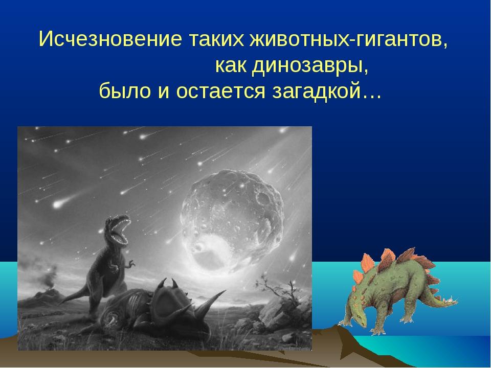 Исчезновение таких животных-гигантов, как динозавры, было и остается загадкой…