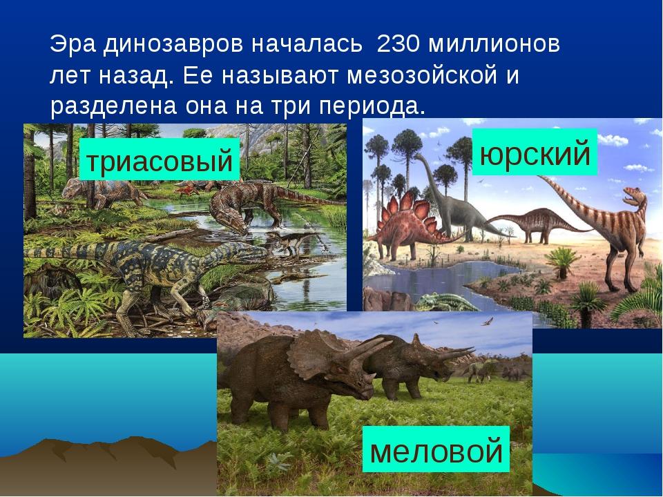 Эра динозавров началась 230 миллионов лет назад. Ее называют мезозойской и р...