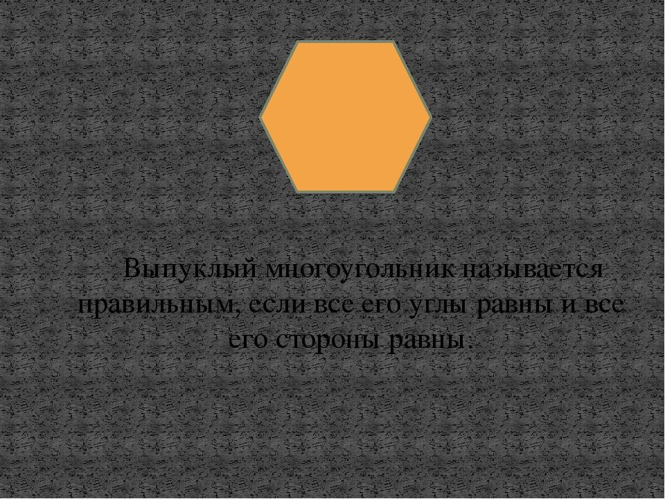 Выпуклый многоугольник называется правильным, если все его углы равны и все...