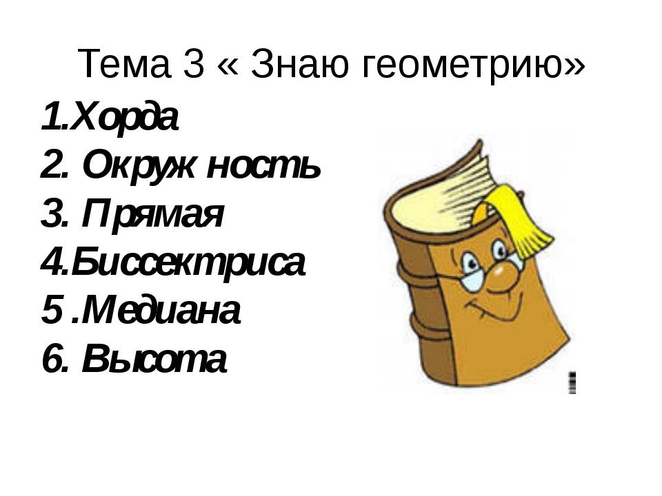 Тема 3 « Знаю геометрию» 1.Хорда 2. Окружность 3. Прямая 4.Биссектриса 5 .Мед...