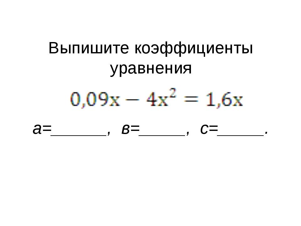 Выпишите коэффициенты уравнения а=______, в=_____, с=_____.