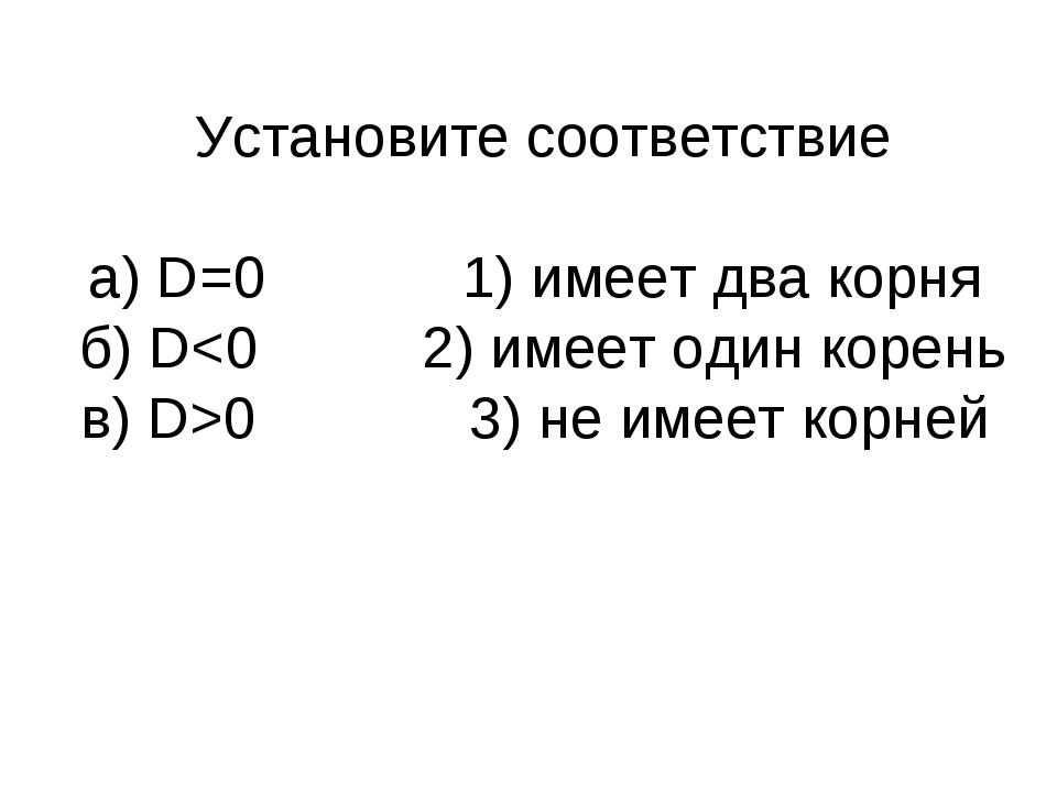 Установите соответствие а) D=0 1) имеет два корня б) D0 3) не имеет корней