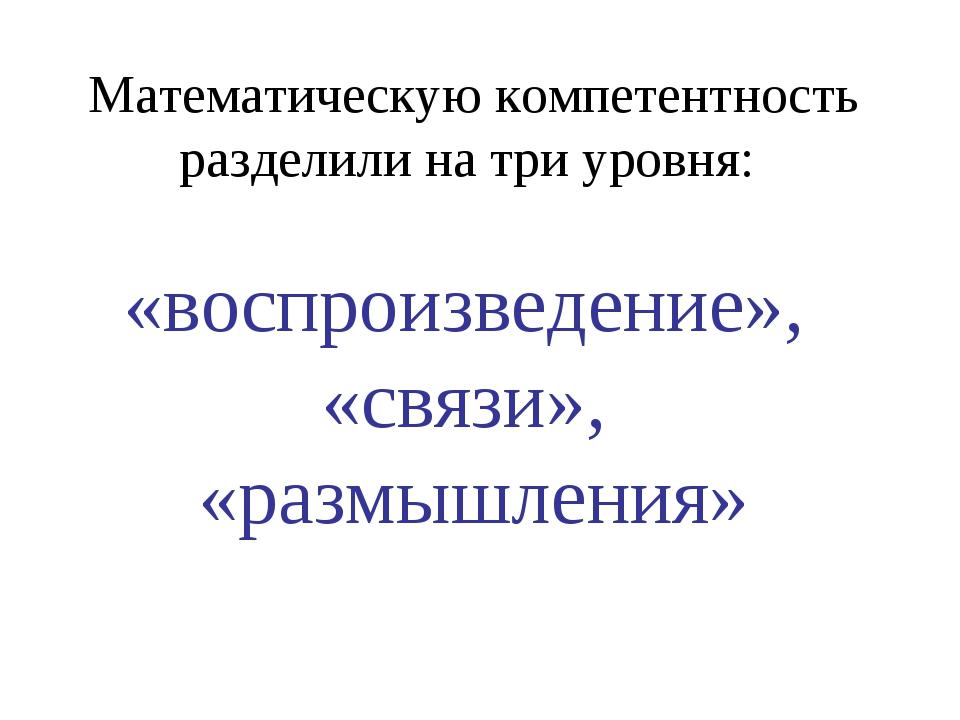 Математическую компетентность разделили на три уровня: «воспроизведение», «св...
