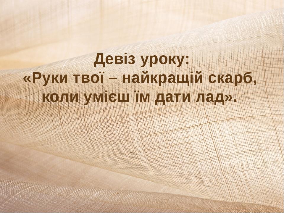 Девіз уроку: «Руки твої – найкращій скарб, коли умієш їм дати лад».