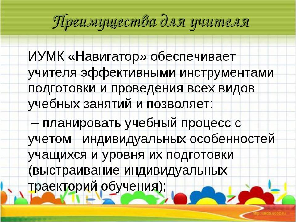Преимущества для учителя ИУМК «Навигатор» обеспечивает учителя эффективными и...
