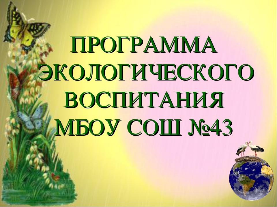 ПРОГРАММА ЭКОЛОГИЧЕСКОГО ВОСПИТАНИЯ МБОУ СОШ №43