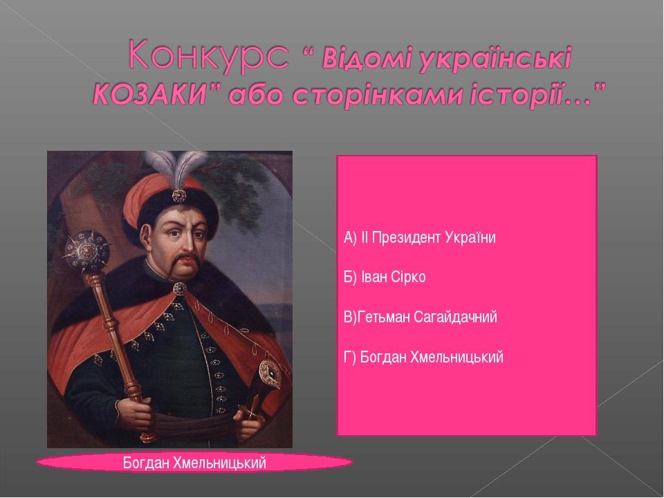А) ІІ Президент України Б) Іван Сірко В)Гетьман Сагайдачний Г) Богдан Хмельни...