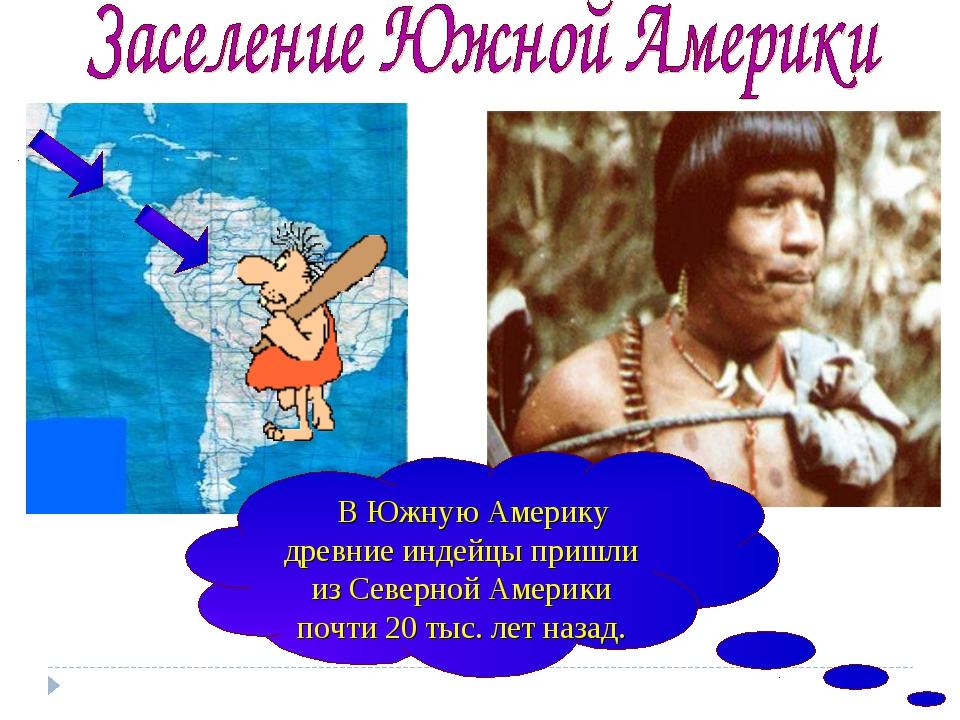 В Южную Америку древние индейцы пришли из Северной Америки почти 20 тыс. лет...