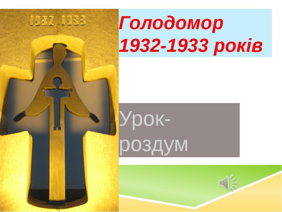 Голодомор 1932-1933 років Урок-роздум
