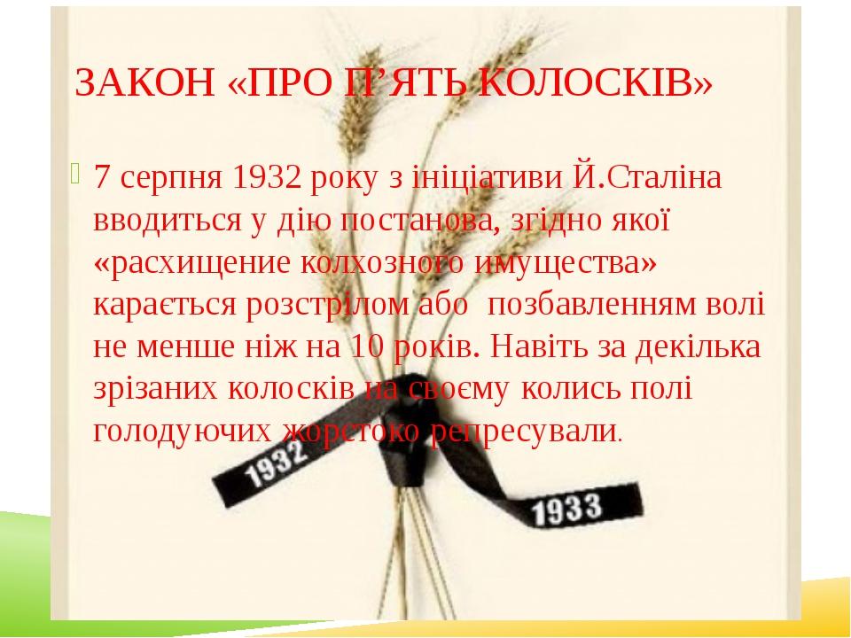 ЗАКОН «ПРО П'ЯТЬ КОЛОСКІВ» 7 серпня 1932 року з ініціативи Й.Сталіна вводить...