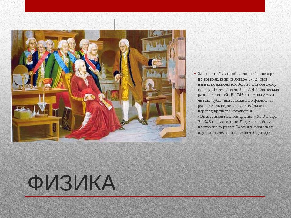 ФИЗИКА За границей Л. пробыл до 1741 и вскоре по возвращении (в январе 1742)...