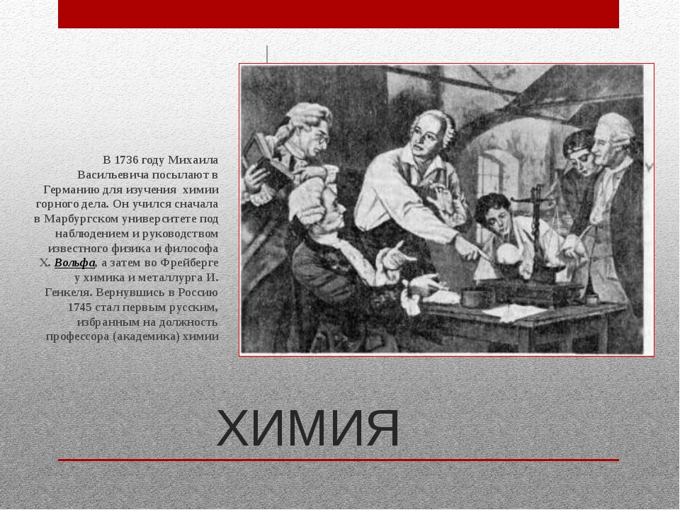 ХИМИЯ В 1736 году Михаила Васильевича посылают в Германию для изучения химии...