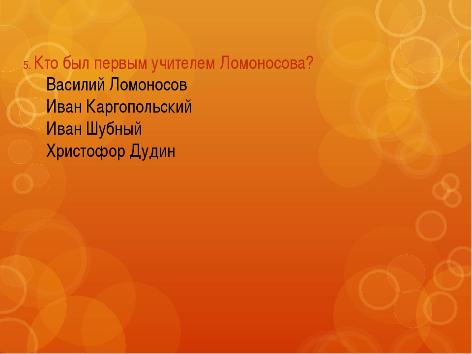 5. Кто был первым учителем Ломоносова? Василий Ломоносов Иван Каргопольский...