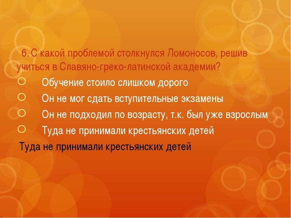 6.С какой проблемой столкнулся Ломоносов, решив учиться в Славяно-греко-лат...