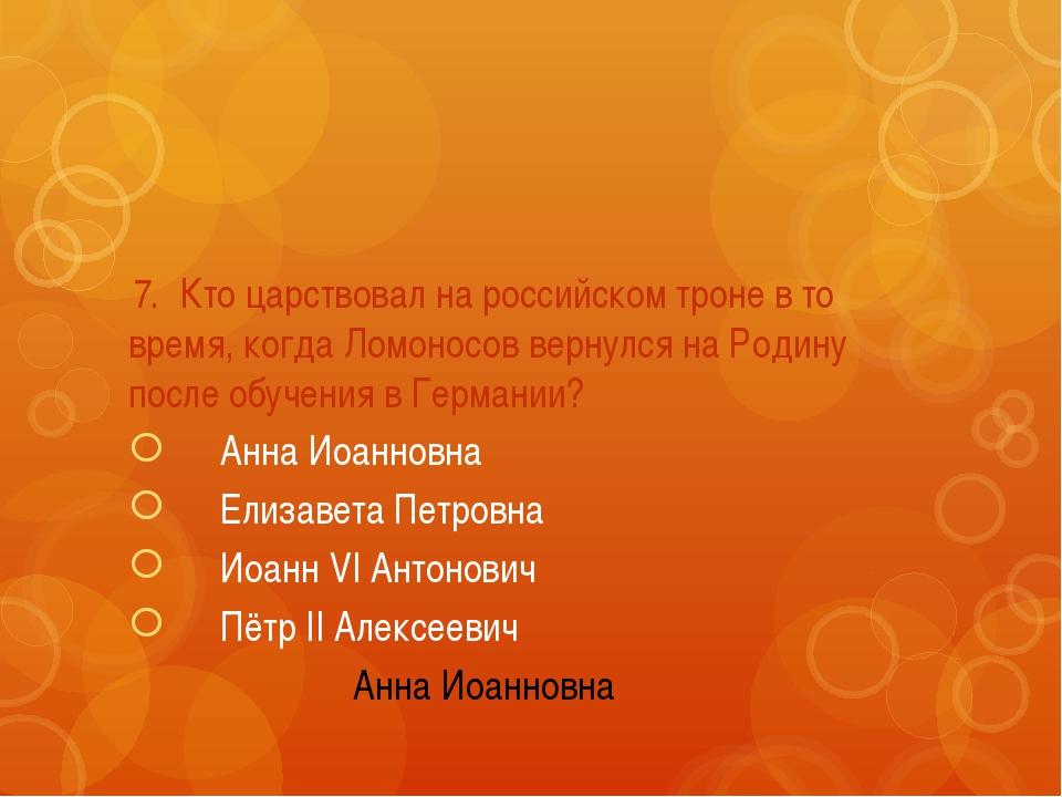 7.Кто царствовал на российском троне в то время, когда Ломоносов вернулся н...
