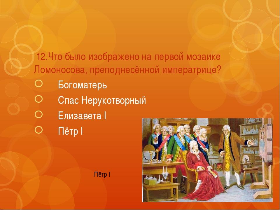 12.Что было изображено на первой мозаике Ломоносова, преподнесённой императр...
