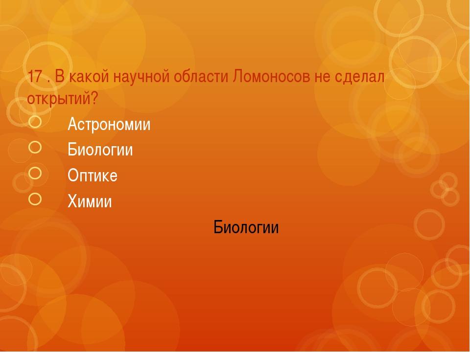 17 . В какой научной области Ломоносов не сделал открытий? Астрономии Биоло...