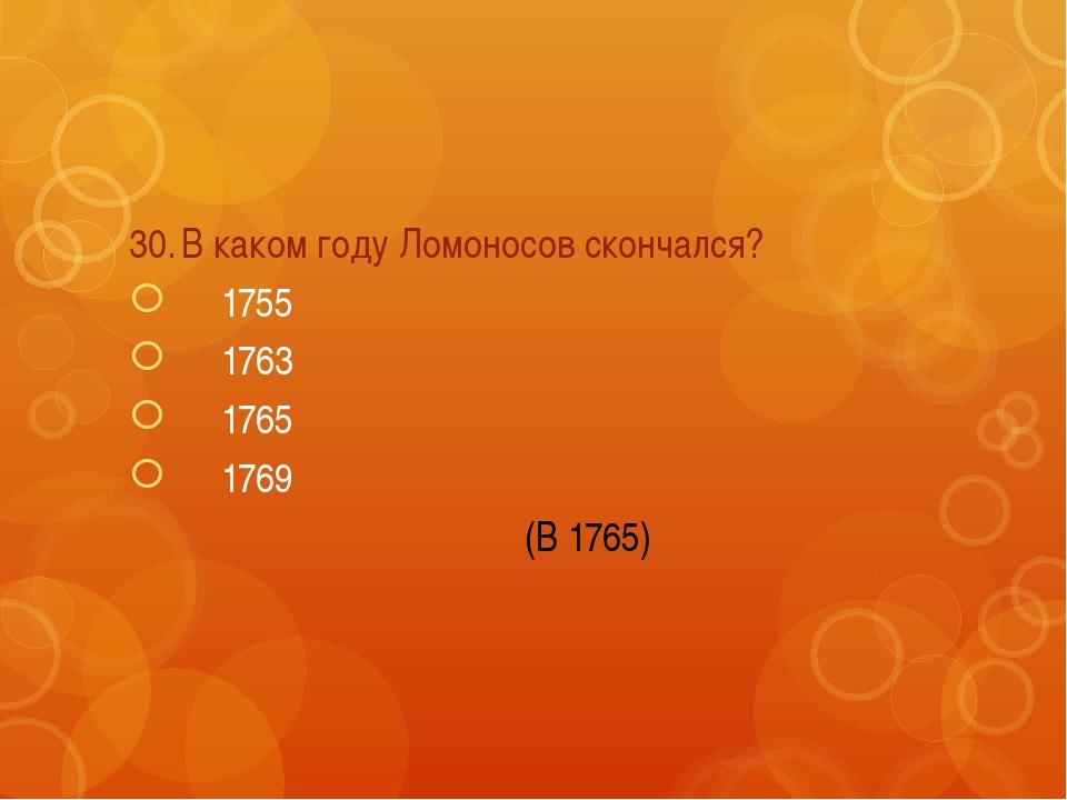 30.В каком году Ломоносов скончался? 1755 1763 1765 1769 (В 1765)
