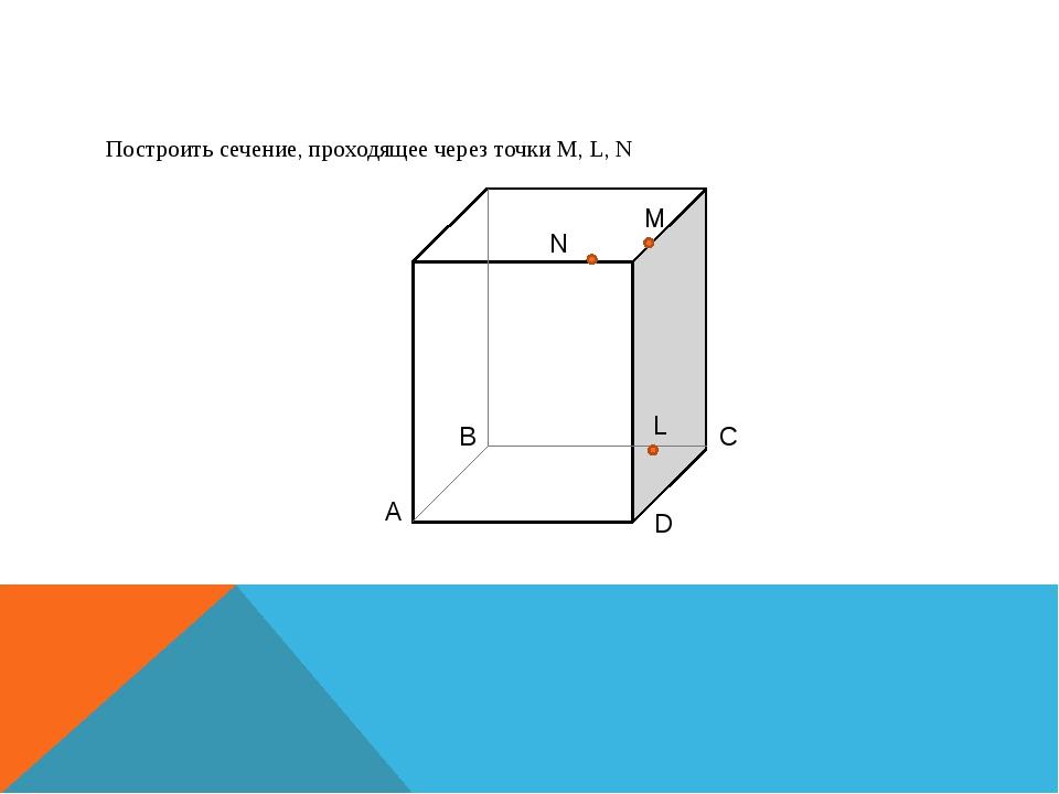 Построить сечение, проходящее через точки M, L, N A B C D N M L
