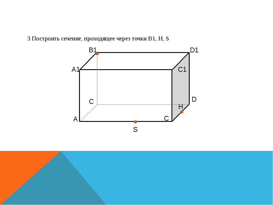 3 Построить сечение, проходящее через точки B1, H, S А1 B1 D1 C1 A C C D H S